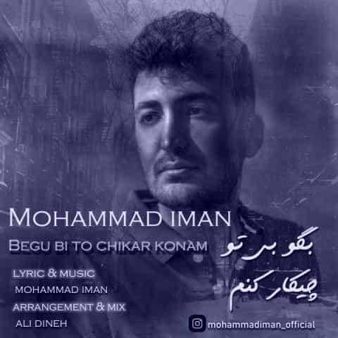 دانلود آهنگ بگو بی تو چیکار کنم محمد ایمان